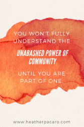 You won't understand the unabashed power of community until you're a part of one